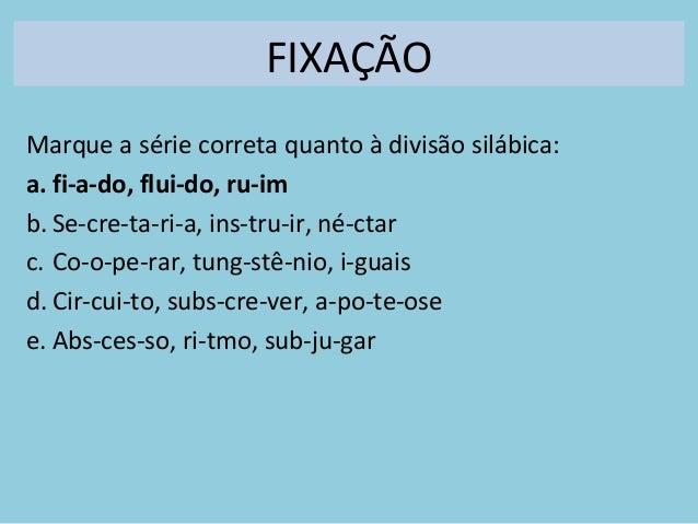 FIXAÇÃO Marque a série correta quanto à divisão silábica: a. fi-a-do, flui-do, ru-im b. Se-cre-ta-ri-a, ins-tru-ir, né-cta...