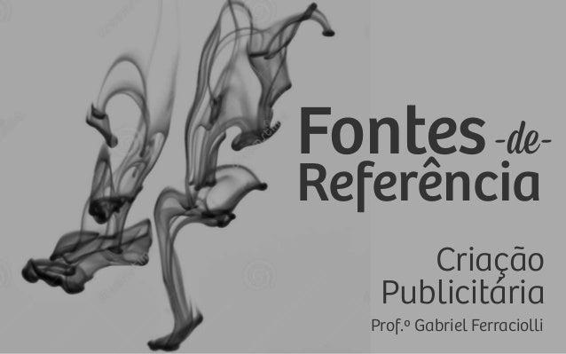 Fontes-de- Referência Prof.º Gabriel Ferraciolli Criação Publicitária