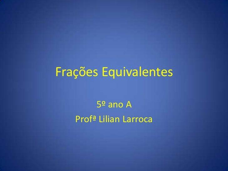 Frações Equivalentes<br />5º ano A<br />Profª Lilian Larroca<br />