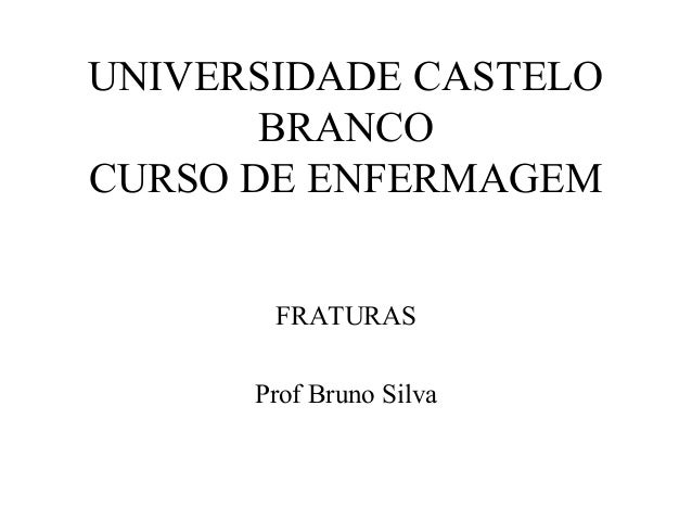UNIVERSIDADE CASTELO BRANCO CURSO DE ENFERMAGEM FRATURAS Prof Bruno Silva