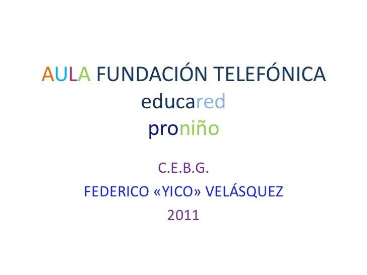 AULA FUNDACIÓN TELEFÓNICAeducaredproniño<br />C.E.B.G.<br />FEDERICO «YICO» VELÁSQUEZ<br />2011<br />