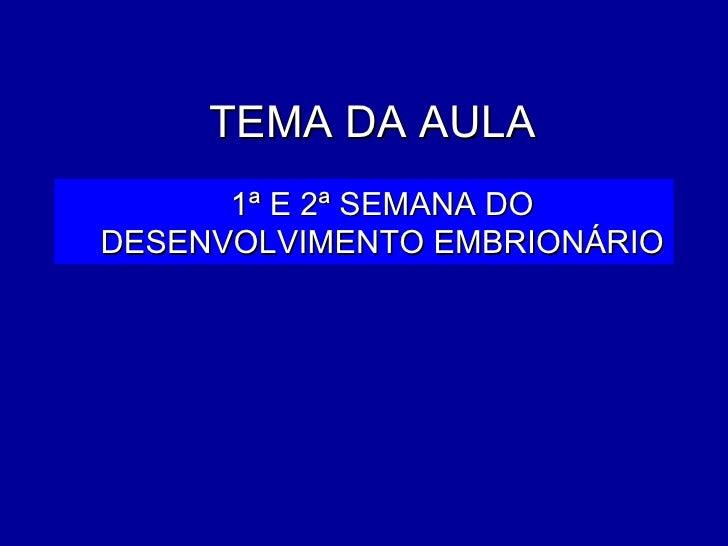 TEMA DA AULA      1ª E 2ª SEMANA DODESENVOLVIMENTO EMBRIONÁRIO