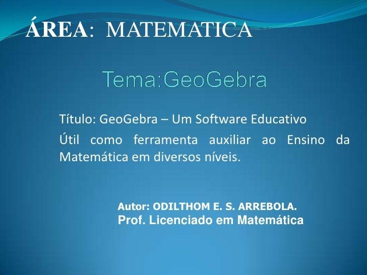 ÁREA:  MATEMATICA <br />Tema:GeoGebra<br />Título: GeoGebra – Um Software Educativo<br />Útil como ferramenta auxiliar ao ...