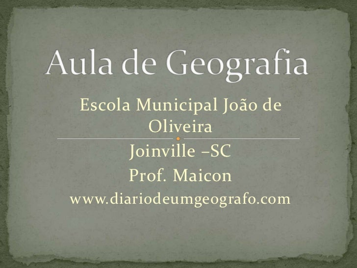Aula de Geografia<br />Escola Municipal João de Oliveira<br />Joinville –SC<br />Prof. Maicon<br />www.diariodeumgeografo....