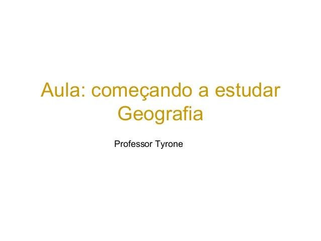 Aula: começando a estudar Geografia Professor Tyrone