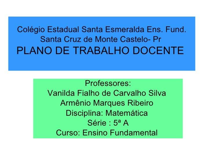 Colégio Estadual Santa Esmeralda Ens. Fund. Santa Cruz de Monte Castelo- Pr  PLANO DE TRABALHO DOCENTE  Professores: Vanil...