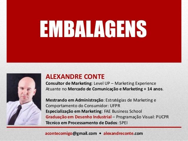 EMBALAGENS ALEXANDRE CONTE Consultor de Marketing: Level UP – Marketing Experience Atuante no Mercado de Comunicação e Mar...