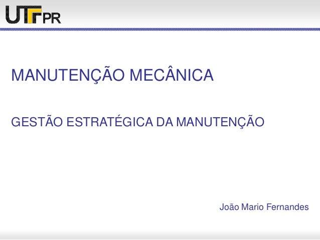 MANUTENÇÃO MECÂNICA GESTÃO ESTRATÉGICA DA MANUTENÇÃO João Mario Fernandes