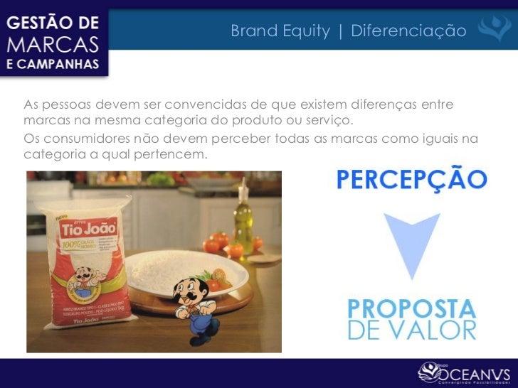 Brand Equity | DiferenciaçãoAs pessoas devem ser convencidas de que existem diferenças entremarcas na mesma categoria do p...