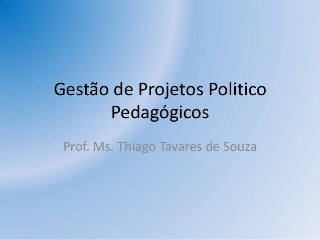 Gestão de Projetos Politico Pedagógicos Prof. Ms. Thiago Tavares de Souza