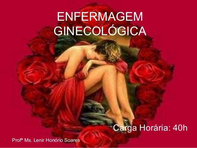 ENFERMAGEM  GINECOLÓGICA  Carga Horária: 40h  Profª Ms. Lenir Honório Soares