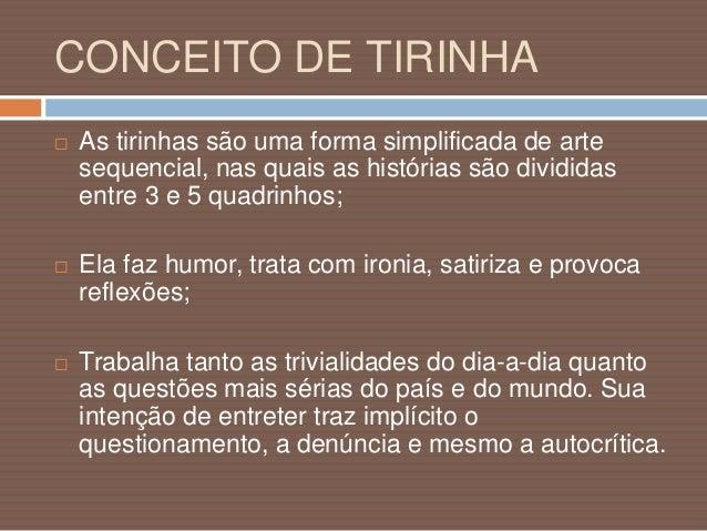 CONCEITO DE TIRINHA  Envolve personagens fixos: um personagem principal em torno do qual gravitam outros. Pode representa...