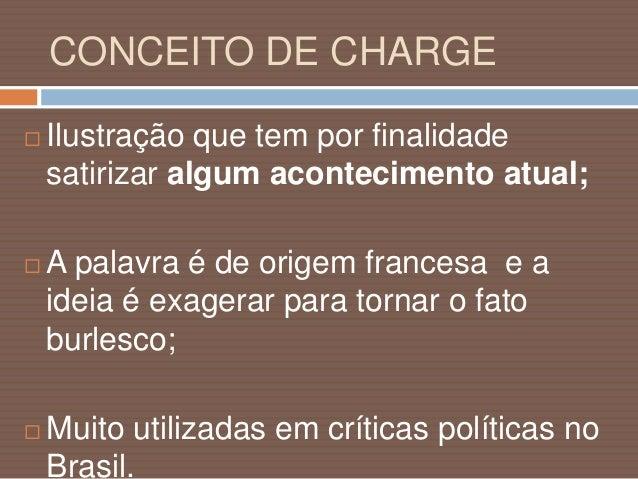 CONCEITO DE CHARGE  Mais do que um simples desenho, a charge é uma crítica político-social na qual o artista expressa gra...