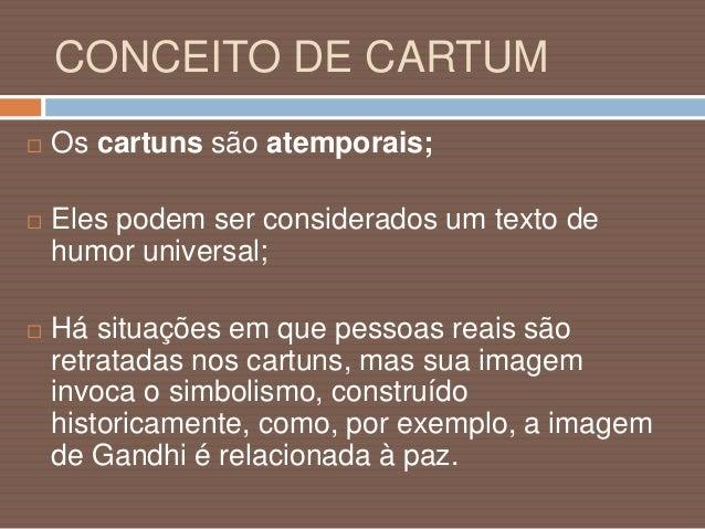 CONCEITO DE CARTUM  O cartum também pode ser considerado a expressão gráfica de uma narrativa humorística;  Pode recorre...