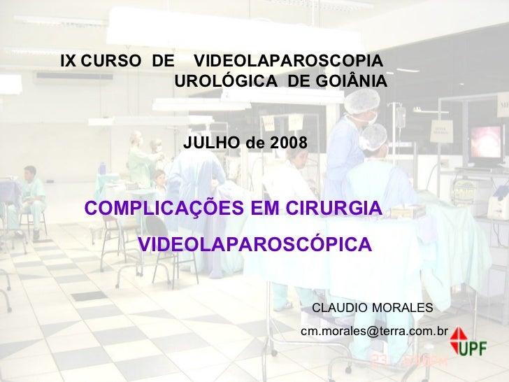 IX CURSO  DE  VIDEOLAPAROSCOPIA  UROLÓGICA  DE GOIÂNIA JULHO de 2008 COMPLICAÇÕES EM CIRURGIA  VIDEOLAPAROSCÓPICA CLAUDIO ...