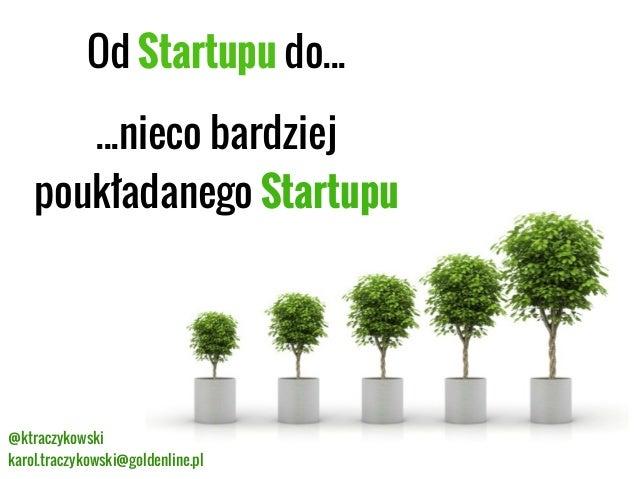 Od Startupu do... ...nieco bardziej poukładanego Startupu  @ktraczykowski karol.traczykowski@goldenline.pl