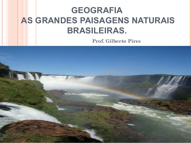 GEOGRAFIA AS GRANDES PAISAGENS NATURAIS BRASILEIRAS. Prof. Gilberto Pires