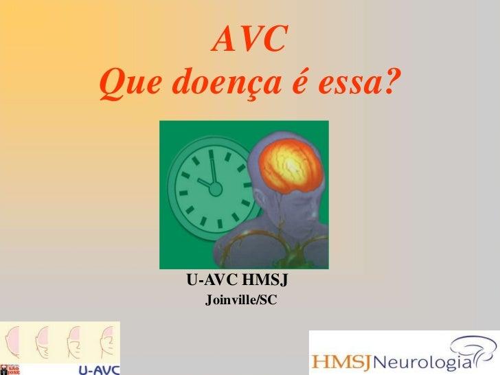 AVC Que doença é essa?<br />U-AVC HMSJ<br />Joinville/SC<br />