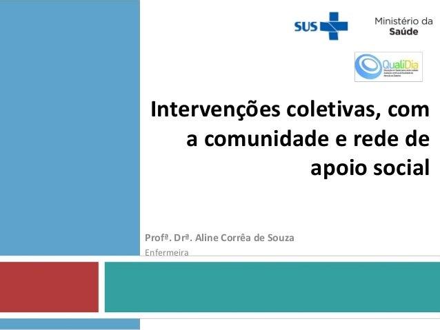 Intervenções coletivas, com a comunidade e rede de apoio social Profª. Drª. Aline Corrêa de Souza Enfermeira