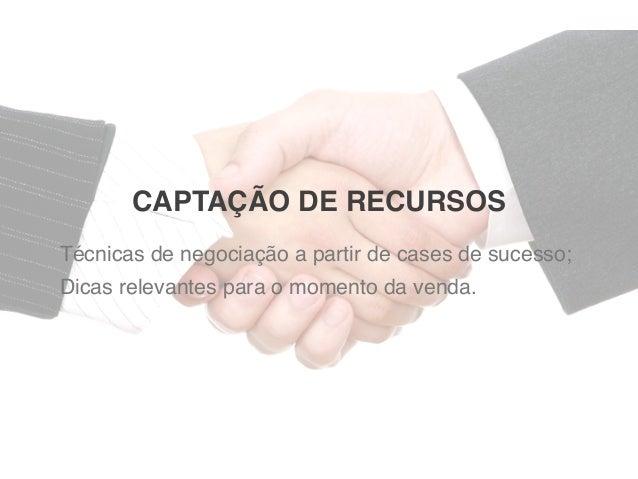 CAPTAÇÃO DE RECURSOS Técnicas de negociação a partir de cases de sucesso; Dicas relevantes para o momento da venda.