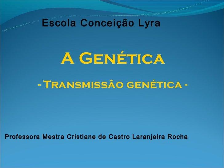 Escola Conceição Lyra                A Genética         - Transmissão genética -Professora Mestra Cristiane de Castro Lara...