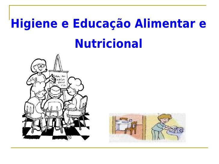 Higiene e Educação Alimentar e         Nutricional