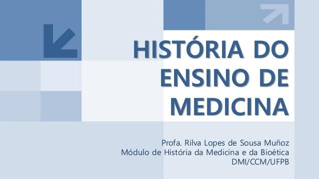 HISTÓRIA DO ENSINO DE MEDICINA Profa. Rilva Lopes de Sousa Muñoz Módulo de História da Medicina e da Bioética DMI/CCM/UFPB