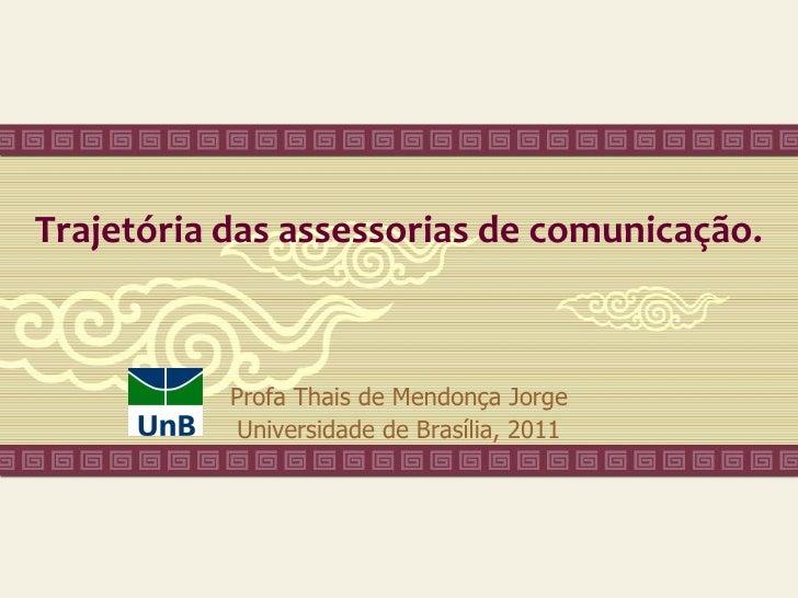 Trajetória das assessorias de comunicação.           Profa Thais de Mendonça Jorge            Universidade de Brasília, 2011