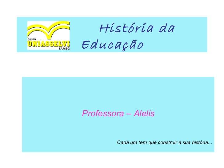 História daEducaçãoProfessora – Alelis         Cada um tem que construir a sua história...