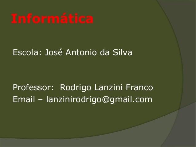 InformáticaEscola: José Antonio da SilvaProfessor: Rodrigo Lanzini FrancoEmail – lanzinirodrigo@gmail.com