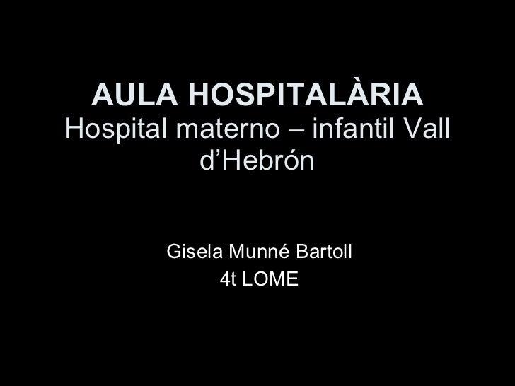 AULA HOSPITALÀRIA Hospital materno – infantil Vall d'Hebrón Gisela Munné Bartoll 4t LOME