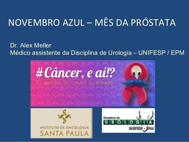 NOVEMBRO AZUL – MÊS DA PRÓSTATA Dr. Alex Meller Médico assistente da Disciplina de Urologia – UNIFESP / EPM