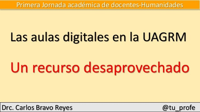 Primera Jornada académica de docentes-Humanidades Las aulas digitales en la UAGRM Un recurso desaprovechado Drc. Carlos Br...