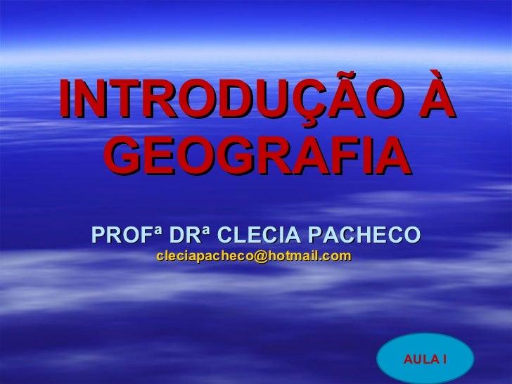 INTRODUÇÃO À GEOGRAFIA PROFª DRª CLECIA PACHECO [email_address]   AULA I