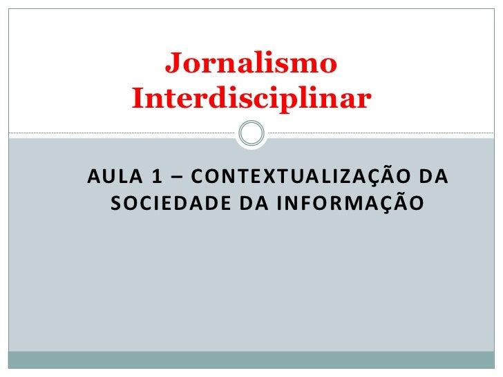 Jornalismo   InterdisciplinarAULA 1 – CONTEXTUALIZAÇÃO DA  SOCIEDADE DA INFORMAÇÃO