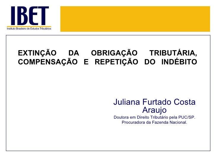 EXTINÇÃO DA OBRIGAÇÃO TRIBUTÁRIA, COMPENSAÇÃO E REPETIÇÃO DO INDÉBITO <ul><ul><li>Juliana Furtado Costa Araujo </li></ul><...