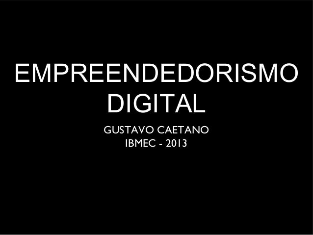 EMPREENDEDORISMO DIGITAL GUSTAVO CAETANO IBMEC - 2013