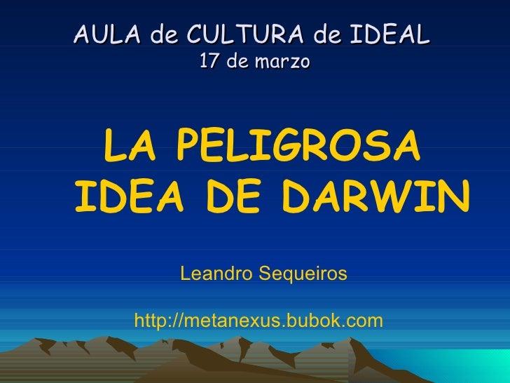 AULA de CULTURA de IDEAL  17 de marzo <ul><li>LA PELIGROSA IDEA DE DARWIN </li></ul><ul><li>Leandro Sequeiros  </li></ul><...