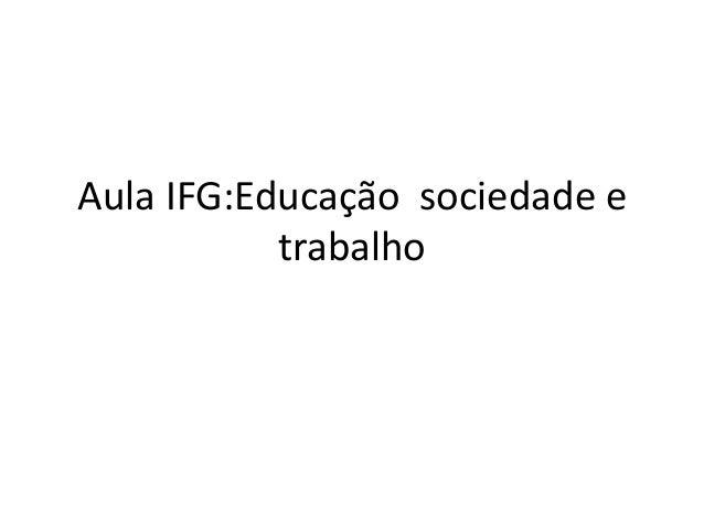 Aula IFG:Educação sociedade e trabalho