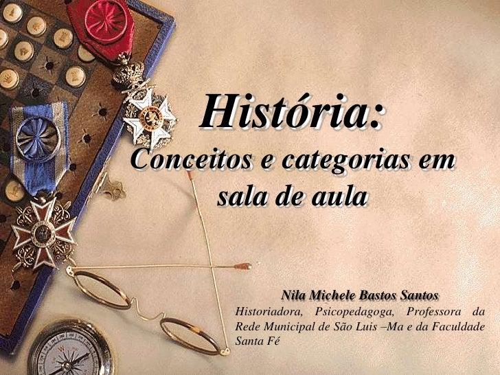 História: Conceitos e categorias em sala de aula<br />Nila Michele Bastos Santos<br />Historiadora, Psicopedagoga, Profess...