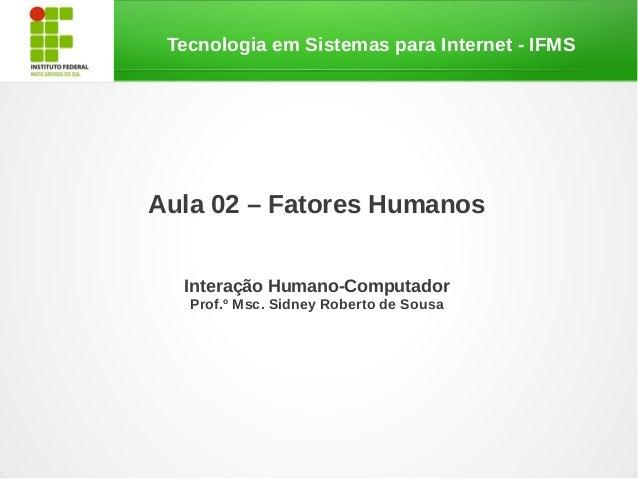 Tecnologia em Sistemas para Internet - IFMSAula 02 – Fatores HumanosInteração Humano-ComputadorProf.º Msc. Sidney Roberto ...