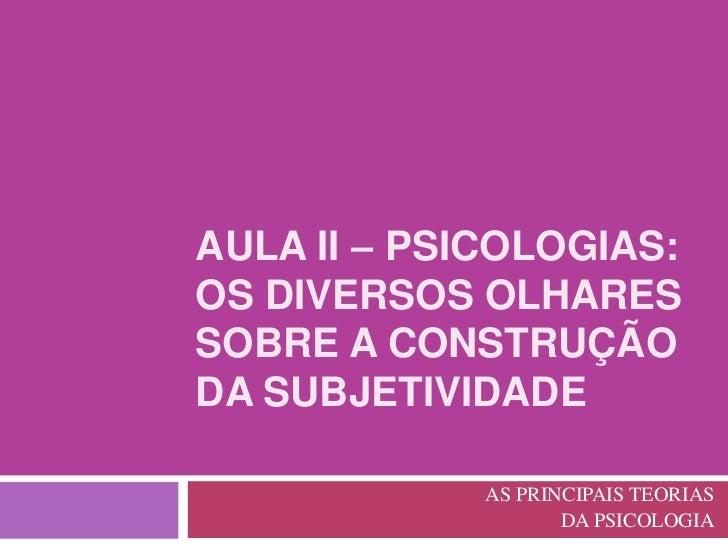 AULA II – PSICOLOGIAS:OS DIVERSOS OLHARESSOBRE A CONSTRUÇÃODA SUBJETIVIDADE             AS PRINCIPAIS TEORIAS             ...