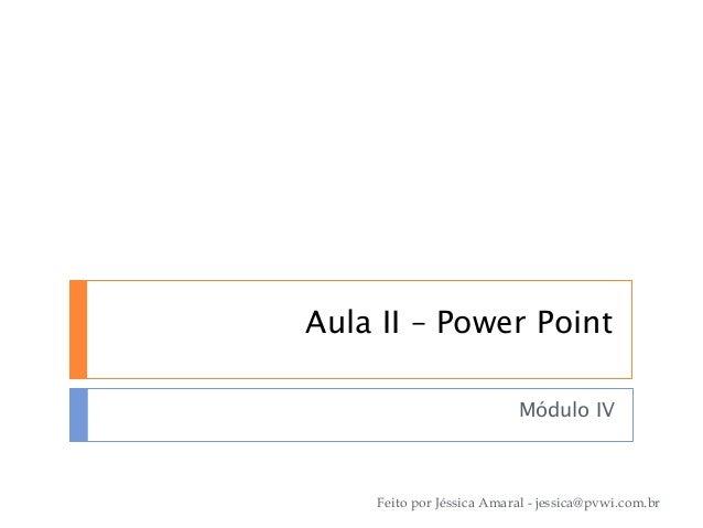 Aula II – Power Point Módulo IV Feito por Jéssica Amaral - jessica@pvwi.com.br
