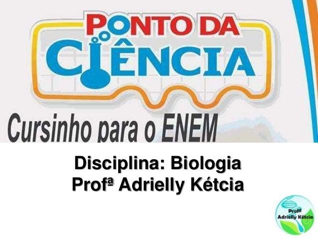 Disciplina: Biologia Profª Adrielly Kétcia