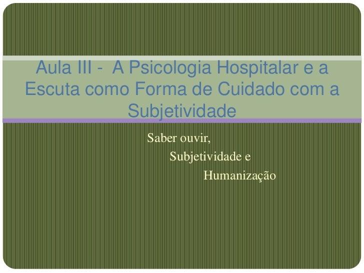 Aula III - A Psicologia Hospitalar e aEscuta como Forma de Cuidado com a              Subjetividade               Saber ou...