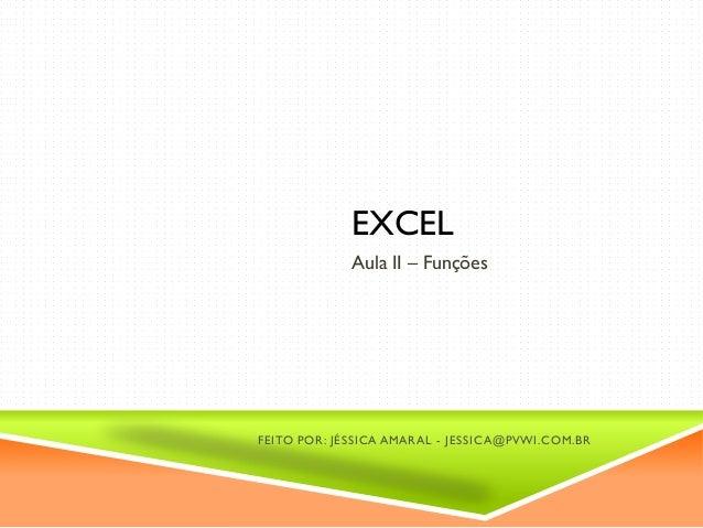 EXCEL Aula II – Funções FEITO POR: JÉSSICA AMARAL - JESSICA@PVWI.COM.BR