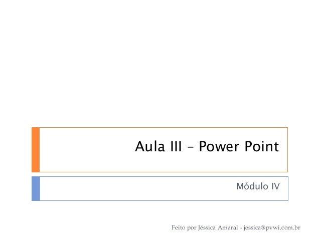 Aula III – Power Point Módulo IV Feito por Jéssica Amaral - jessica@pvwi.com.br