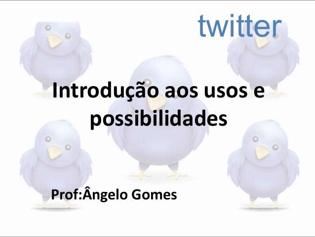 twitter Introdução aos usos e possibilidades Prof:Ângelo Gomes