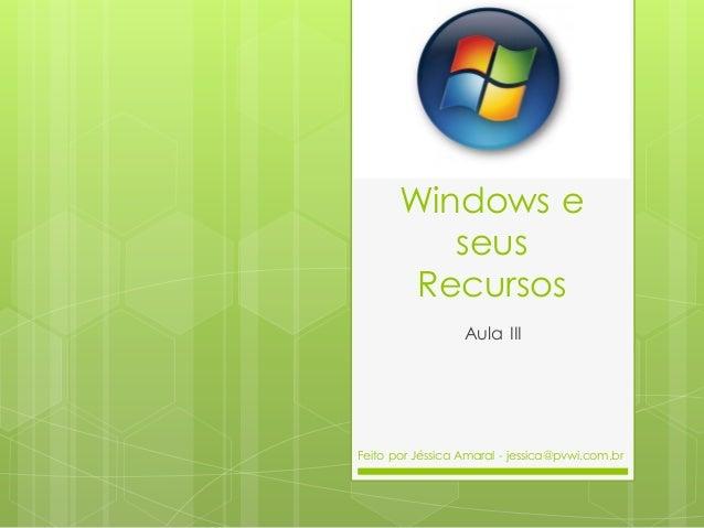 Windows e seus Recursos Aula III Feito por Jéssica Amaral - jessica@pvwi.com.br
