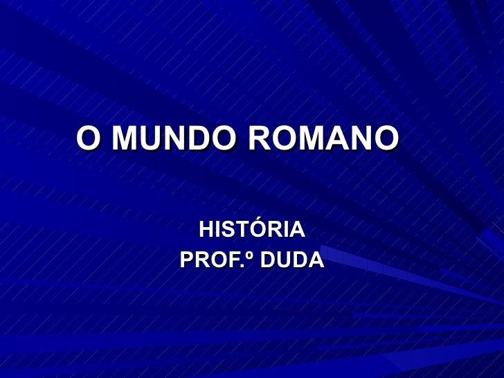 O MUNDO ROMANO HISTÓRIA PROF.º DUDA
